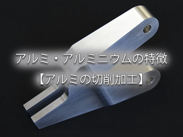 アルミ・アルミニウムの特徴【アルミの切削加工】